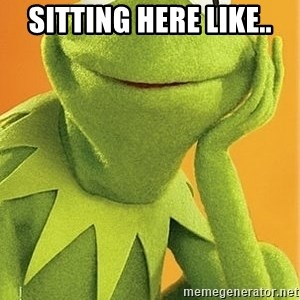 Kermit the frog - SITTING HERE LIKE..