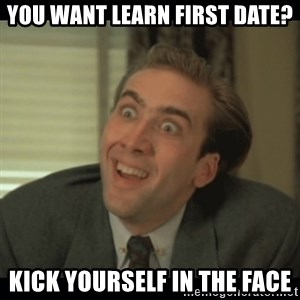 Nick Cage - you want learn first date? kick yourself in the face