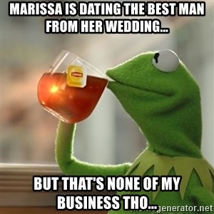 Kermit The Frog Drinking Tea - marissa is dating the best man from her wedding... but that's none of my business tho...
