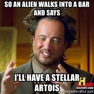 ancient alien guy - so an alien walks into a bar and says i'll have a stellar artois