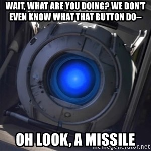 Portal Wheatley - WAIT, WHAT ARE YOU DOING? WE DON'T EVEN KNOW WHAT THAT BUTTON DO-- Oh look, a missile