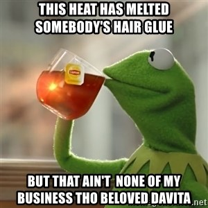 Kermit The Frog Drinking Tea - This heat has melted somebody's hair glue but that ain't  none of my business THO Beloved davita