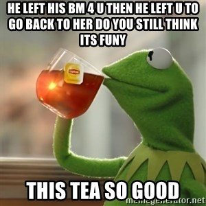 Kermit The Frog Drinking Tea - he left his bm 4 u then he left u to go back to her do you still think its funy  this tea so good