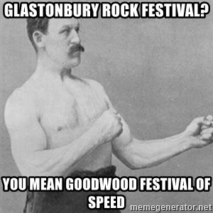 overly manly man - glastonbury rock festival? you mean goodwood festival of speed