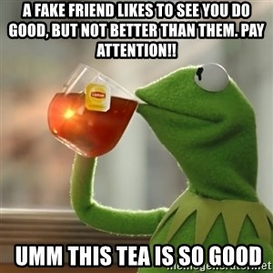 Kermit The Frog Drinking Tea - A fake friend likes to see you do good, but not better than them. Pay attention!!  umm this tea is so good