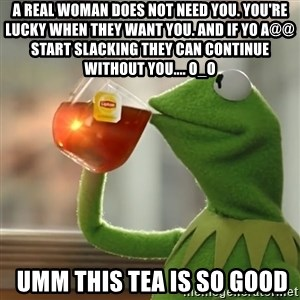 Kermit The Frog Drinking Tea - A REAL WOMAN Does not need you. You're lucky when they WANT YOU. And if yo a@@ start slacking they can continue WITHOUT YOU.... o_O  umm this tea is so good