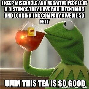 Kermit The Frog Drinking Tea - i Keep miserable and negative people at a distance.They have bad intentions and looking for company Give Me 50 Feet  umm this tea is so good