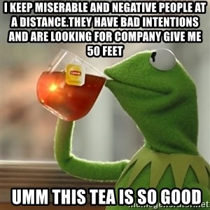 Kermit The Frog Drinking Tea - i Keep miserable and negative people at a distance.They have bad intentions and are looking for company Give Me 50 Feet  umm this tea is so good