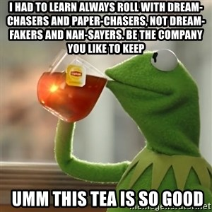 Kermit The Frog Drinking Tea - i had to learn Always roll with dream-chasers and paper-chasers, not dream-fakers and nah-sayers. Be the company you like to keep  umm this tea is so good