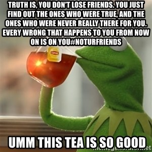 Kermit The Frog Drinking Tea - Truth is, you don't lose friends. You just find out the ones who were true, and the ones who were never really there for you. Every wrong that happens to you from now on is on you#NotUrFriends  umm this tea is so good