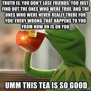 Kermit The Frog Drinking Tea - Truth is, you don't lose friends. You just find out the ones who were true, and the ones who were never really there for you. Every wrong that happens to you from now on is on you  umm this tea is so good
