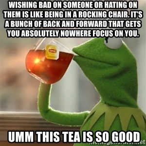 Kermit The Frog Drinking Tea - Wishing bad on someone or hating on them is like being in a rocking chair. It's a bunch of back and forward that gets you absolutely nowhere Focus On You.  umm this tea is so good