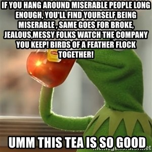 Kermit The Frog Drinking Tea - If you hang around miserable people long enough, you'll find yourself being miserable , same goes for broke, jealous,messy folks Watch the company you keep! BIRDS OF A FEATHER FLOCK TOGETHER!  umm this tea is so good