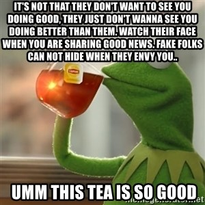 Kermit The Frog Drinking Tea - It's not that they don't want to see you doing good, they just don't wanna see you doing better than them. Watch their face when you are sharing good news. fake folks can not hide when they envy you..  umm this tea is so good