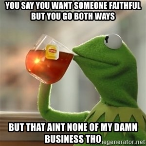 Kermit The Frog Drinking Tea - You say you want someone faithful BUT you go both ways but that aint none of my damn business tho