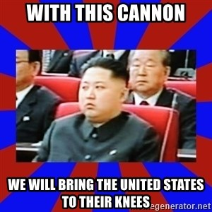 kim jong un - With this cannon We will bring the united states to their knees