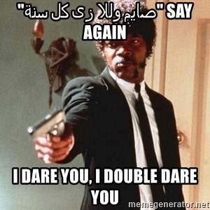 "I double dare you - say ""صايم وللا زى كل سنة"" Again I DARE YOU, I DOUBLE DARE YOU"