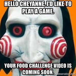 Jigsaw from saw evil - HELLO cHEYANNE, i'D LIKE TO PLAY A GAME.   yOUR FOOD CHALLENGE VIDEO IS COMING SOON.