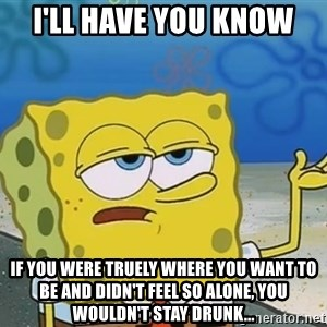 I'll have you know Spongebob - i'll have you know if you were truely where you want to be and didn't feel so alone, you wouldn't stay drunk...