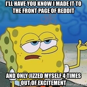 I'll have you know Spongebob - I'll have you know I made it to the front page of Reddit and only jizzed myself 4 times out of excitement