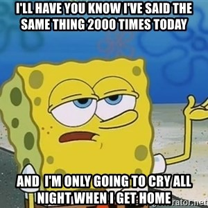 I'll have you know Spongebob - I'll have you know I've said the same thing 2000 times today and  I'm only going to cry all night when I get home