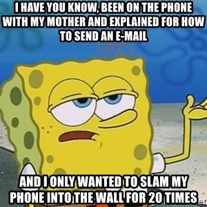 I'll have you know Spongebob - I have you know, been on the phone with my mother and explained for how to send an e-mail And I only wanted to slam my phone into the wall for 20 times