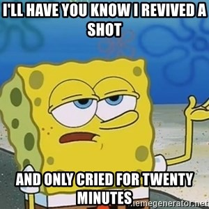 I'll have you know Spongebob - I'll have you know I revived a shot And only cried for twenty minutes