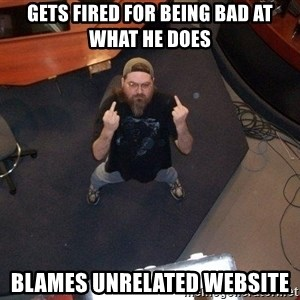 FaggotJosh - gets fired for being bad at what he does blames unrelated website