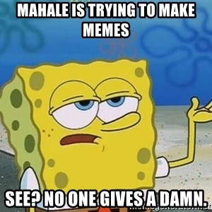 I'll have you know Spongebob - Mahale is trying to make memes See? No one gives a damn.