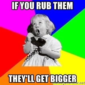 ill informed 1950s advice child - if you rub them they'll get bigger