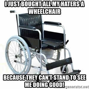 wheelchair watchout - I just bought all my haters a wheelchair Because they can't stand to see me doing good!