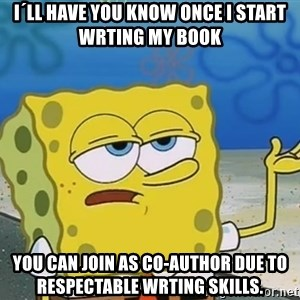 I'll have you know Spongebob - I´LL have you know once I start wrting my book you can join as Co-Author due to respectable wrting Skills.