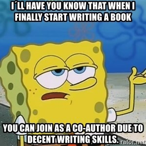 I'll have you know Spongebob - I´ll have you know that when i finally start writing a book you can join as a co-author due to decent writing skills.