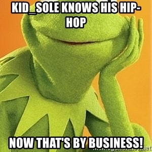 Kermit the frog - Kid_sole knows his hip-hop Now that's by business!