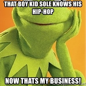 Kermit the frog - that boy kid Sole knows his hip-hop now thats my business!
