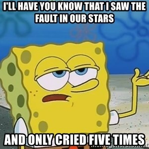 I'll have you know Spongebob - I'll have you know That i saw the fault in our stars  and only cried five times