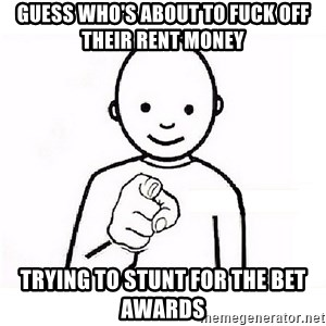 GUESS WHO YOU - Guess who's about to fuck off their rent money   Trying to stunt for the bet awards