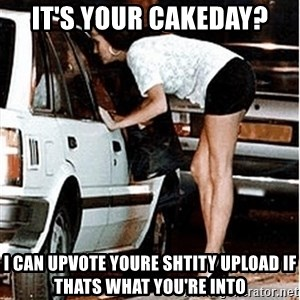 Karma prostitute  - It's your cakeday? i can upvote youre shtity upload if thats what you're into