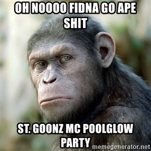 oh noooo fidna go ape shit st goonz mc poolglow party caesar from planet of the apes meme generator