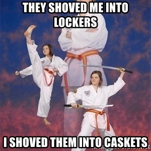 Karate Kylie - they shoved me into lockers i shoved them into caskets