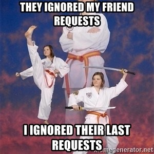 Karate Kylie - they ignored my friend requests i ignored their last requests
