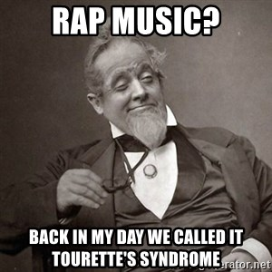 1889 [10] guy - rap music? back in my day we called it Tourette's syndrome