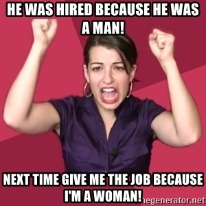 FeministFrequently - He was hired because he was a man! Next time give me the job because I'm a woman!