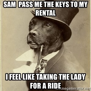 rich dog - Sam  pass me the keys to my rental  I feel like taking the lady for a ride