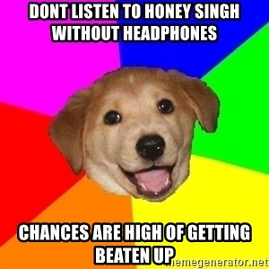 Advice Dog - dont listen to honey singh without headphones  chances are high of getting beaten up