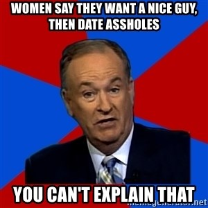 Bill O'Reilly Proves God - women say they want a nice guy, then date assholes you can't explain that