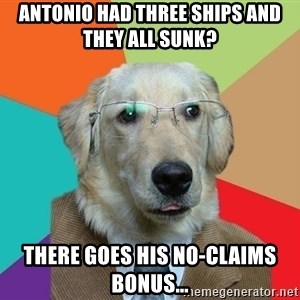 Business Dog - antonio had three ships and they all sunk? there goes his no-claims bonus...
