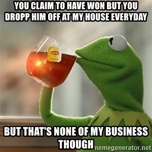 Kermit The Frog Drinking Tea - you claim to have won but you dropp him off at my house everyday but that's none of my business though