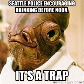 Its A Trap - Seattle police encouraging drinking before noon. IT'S A TRAP