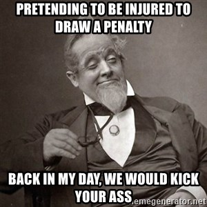 1889 [10] guy - Pretending to be injured to draw a penalty back in my day, we would kick your ass